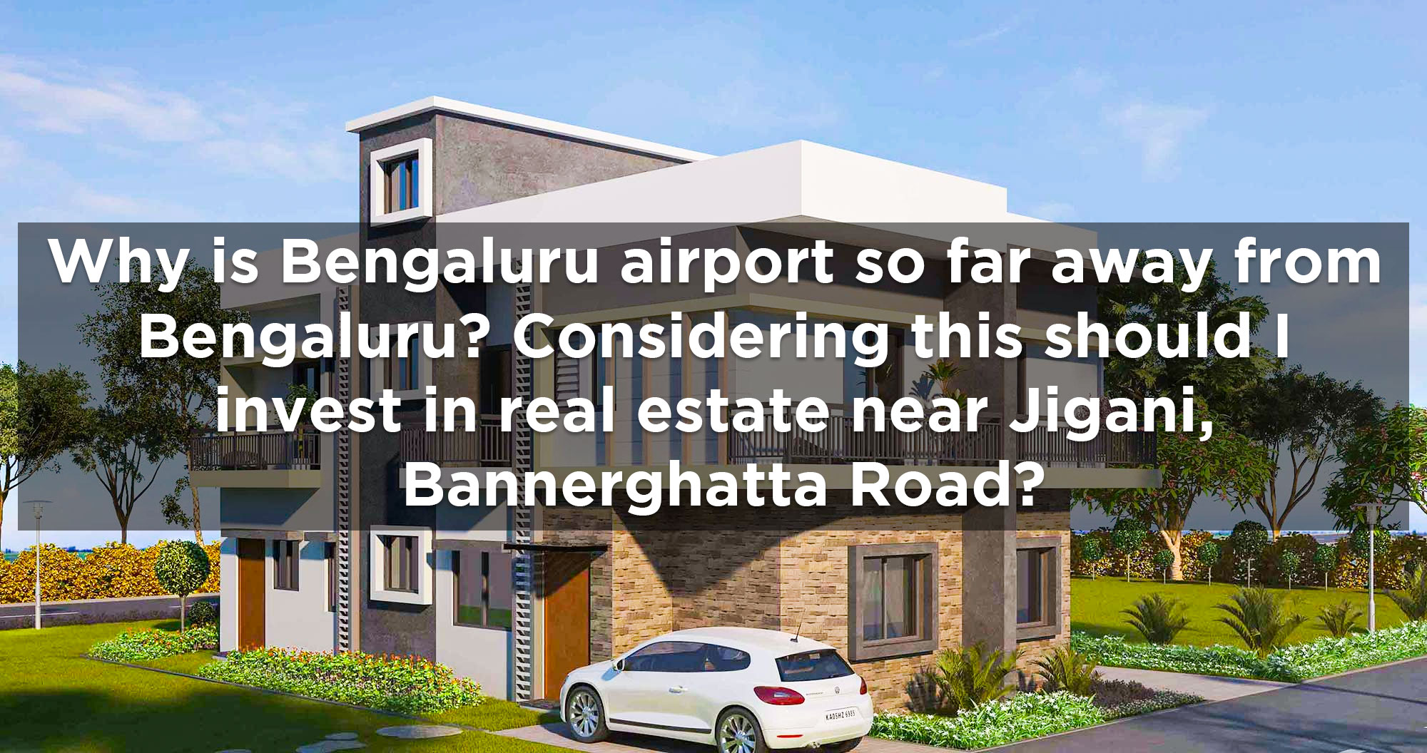 Why is Bengaluru airport so far away from Bengaluru? Considering this should I invest in real estate near Jigani, Bannerghatta Road?